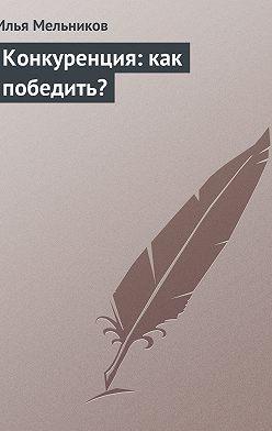 Илья Мельников - Конкуренция: как победить?
