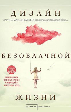 Марина Маршенкулова - Дизайн безоблачной жизни. Большая книга практик и медитаций для всего и от всего