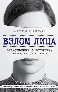 Артем Павлов - Взлом лица. Физиогномика в историях: деньги, секс и политика