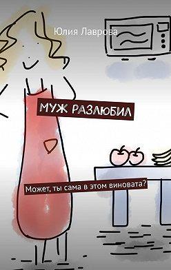 Юлия Лаврова - Муж разлюбил. Может, ты сама вэтом виновата?