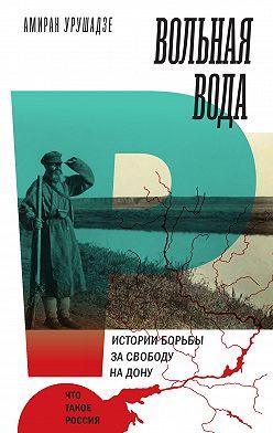 Амиран Урушадзе - Вольная вода. Истории борьбы за свободу на Дону