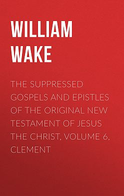 William Wake - The suppressed Gospels and Epistles of the original New Testament of Jesus the Christ, Volume 6, Clement