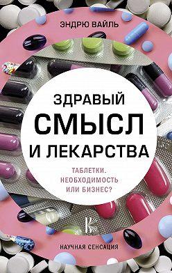 Эндрю Вайль - Здравый смысл и лекарства. Таблетки. Необходимость или бизнес?