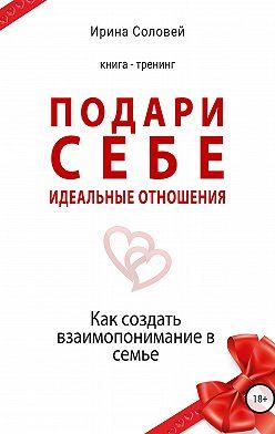 Ирина Соловей - Подари себе идеальные отношения. Как создать взаимопонимание в семье