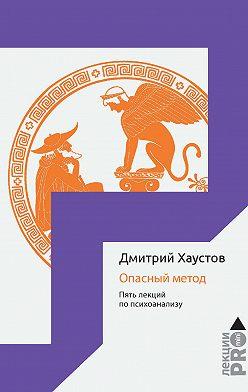 Дмитрий Хаустов - Опасный метод. Пять лекций по психоанализу