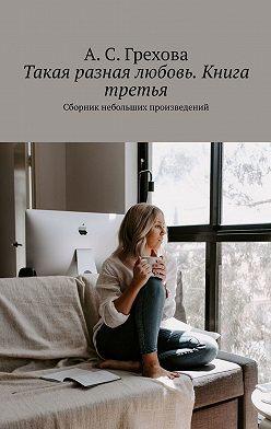 А. Грехова - Такая разная любовь. Книга третья. Сборник небольших произведений
