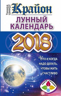 Тамара Шмидт - Крайон. Лунный календарь 2018. Что и когда надо делать, чтобы жить счастливо