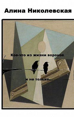 Алина Николевская - Кое-что из жизни воронов и не только…