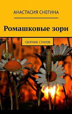 Анастасия Снегина - Ромашковыезори. Сборник стихов