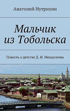Анатолий Нутрихин - Мальчик изТобольска. Повесть одетстве Д. И. Менделеева