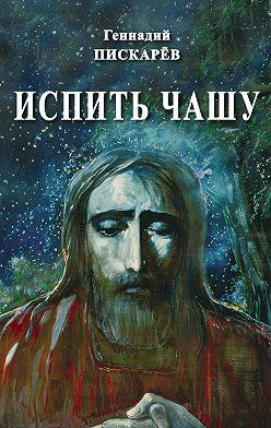 Геннадий Пискарев - Испить чашу