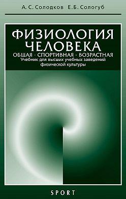 Алексей Солодков - Физиология человека. Общая. Спортивная. Возрастная: учебник, 7-е издание
