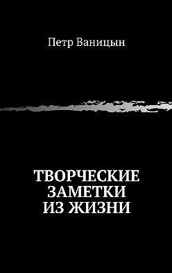 Петр Ваницын - Творческие заметки изжизни