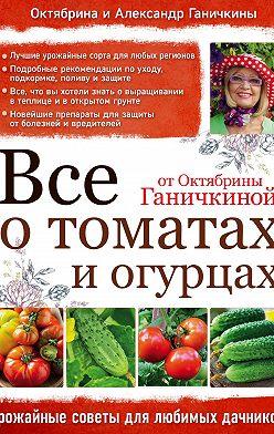 Октябрина Ганичкина - Все о томатах и огурцах от Октябрины Ганичкиной