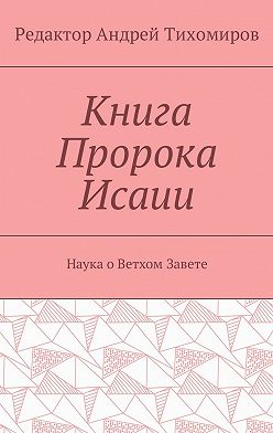 Андрей Тихомиров - Книга Пророка Исаии. Наука оВетхом Завете