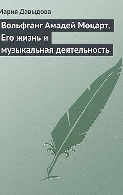 Мария Давыдова - Вольфганг Амадей Моцарт. Его жизнь и музыкальная деятельность