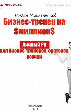 Роман Масленников - Бизнес-тренер на миллион. Личный PR для бизнес-тренеров, ораторов, коучей