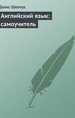 Денис Шевчук - Английский язык: самоучитель