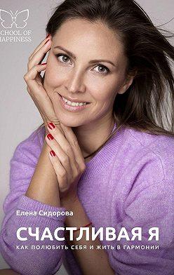 Елена Сидорова - СчастливаяЯ. Как полюбить себя и жить в гармонии