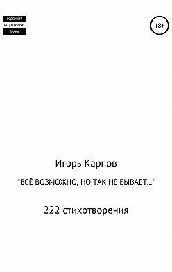 Игорь Карпов - «Всё возможно, но так не бывает…» 222 стихотворения