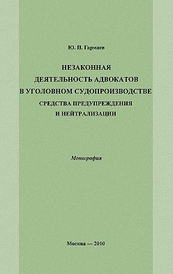 Юрий Гармаев - Незаконная деятельность адвокатов в уголовном судопроизводстве, средства предупреждения и нейтрализации