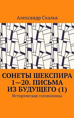 Александр Скальв - Сонеты Шекспира 1-20. Письма из будущего (1). Историческая головоломка