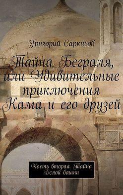 Григорий Саркисов - Тайна Беграля, или Удивительные приключения Кама и его друзей. Часть вторая. Тайна Белой башни