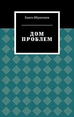 Канта Ибрагимов - Дом проблем