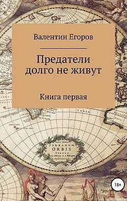 Валентин Егоров - Предатели долго не живут. Книга первая