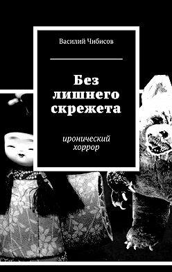 Василий Чибисов - Без лишнего скрежета. иронический хоррор