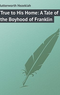 Hezekiah Butterworth - True to His Home: A Tale of the Boyhood of Franklin