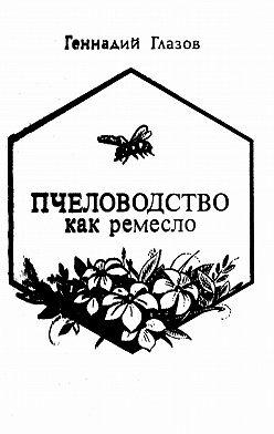 Геннадий Глазов - Пчеловодство как ремесло