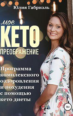 Юлия Габриэль - Мое кето преображение: Программа комплексного оздоровления и похудения при помощи кето-диеты
