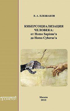 Владимир Плешаков - Киберсоциализация человека: от Homo Sapiens'а до Homo Cyberus'а