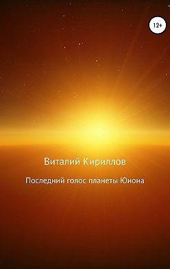 Виталий Кириллов - Последний голос планеты Юнона