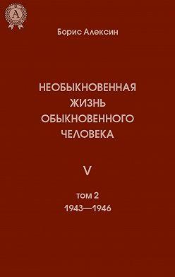 Борис Алексин - Необыкновенная жизнь обыкновенного человека. Книга 5. Том II