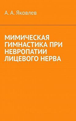Алексей Яковлев - Мимическая гимнастика при невропатии лицевого нерва