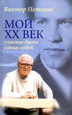 Виктор Петелин - Мой XX век: счастье быть самим собой