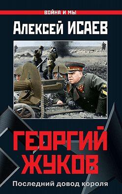 Алексей Исаев - Георгий Жуков. Последний довод короля