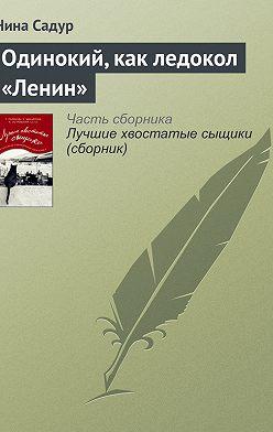 Нина Садур - Одинокий, как ледокол «Ленин»