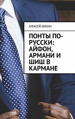 Алексей Шихан - Понты по-русски: Айфон, Армани и шиш в кармане