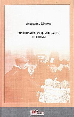 Александр Щипков - Христианская демократия в России