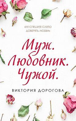 Виктория Дорогова - Муж. Любовник. Чужой