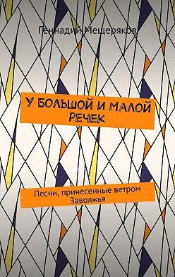 Геннадий Мещеряков - УБольшой иМалой речек. Песни, принесенные ветром Заволжья