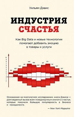 Уильям Дэвис - Индустрия счастья. Как Big Data и новые технологии помогают добавить эмоцию в товары и услуги