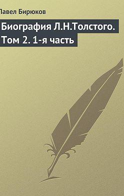Павел Бирюков - Биография Л.Н.Толстого. Том2.1-я часть