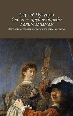 Сергей Чугунов - Слово – орудие борьбы с алкоголизмом. Заговоры, отвороты, обереги инародные средства