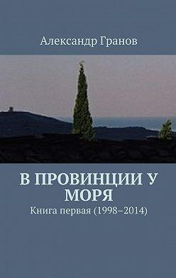 Александр Гранов - В провинции у моря. Книга первая (1998–2014)