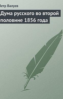 Петр Валуев - Дума русского вовторой половине 1856года
