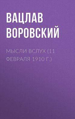 Вацлав Воровский - Мысли вслух (11 февраля 1910 г.)